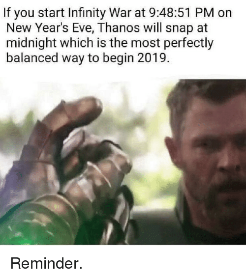 Infinity, Dank Memes, and Thanos: If you start Infinity War at 9:48:51 PM on  New Year's Eve, Thanos will snap at  midnight which is the most perfectly  balanced way to begin 2019. Reminder.