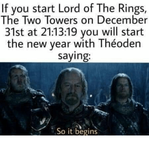 New Year's, Lord of the Rings, and Lord: If you start Lord of The Rings,  The Two Towers on December  31st at 21:13:19 you will start  the new year with Théoden  saying:  ,So it begins