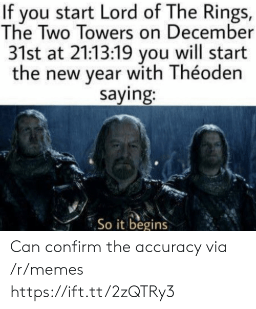 Memes, New Year's, and Lord of the Rings: If you start Lord of The Rings,  The Two Towers on December  31st at 21:13:19 you will start  the new year with Théoden  saying:  So it begins Can confirm the accuracy via /r/memes https://ift.tt/2zQTRy3