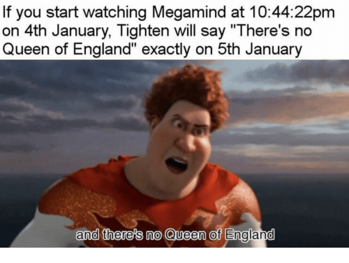 """England, Queen, and Megamind: If you start watching Megamind at 10:44:22pm  on 4th January, Tighten will say """"There's no  Queen of England"""" exactly on 5th January  and there's no Queen of Englamd"""