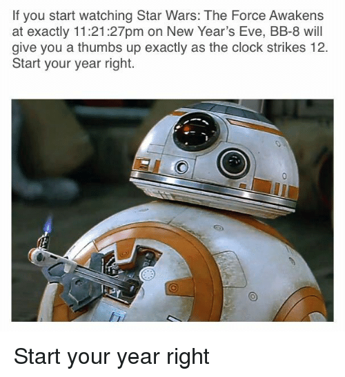 Clock, Star Wars, and Star Wars: The Force Awakens: If you start watching Star Wars: The Force Awakens  at exactly 11:21:27pm on New Year's Eve, BB-8 will  give you a thumbs up exactly as the clock strikes 12.  Start your year right. <p>Start your year right</p>