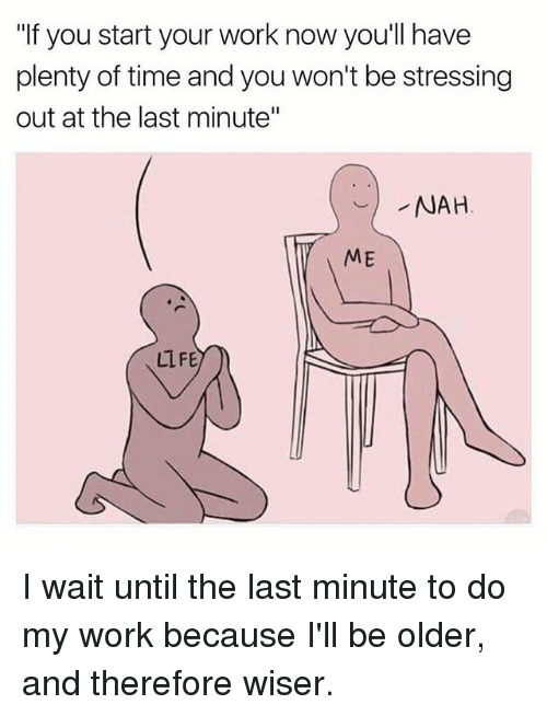 """Memes, 🤖, and Nah: """"If you start your work now you'll have  plenty of time and you won't be stressing  out at the last minute""""  NAH  ME  LIFE I wait until the last minute to do my work because I'll be older, and therefore wiser."""