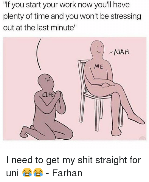 """Relatable, Uni, and Nah: """"If you start your work now you'll have  plenty of time and you won't bestressing  out at the last minute""""  NAH  ME  LIFE I need to get my shit straight for uni 😂😂 - Farhan"""