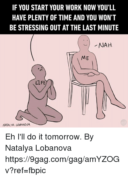 9gag, Dank, and Work: IF YOU START YOUR WORK NOW YOU'LL  HAVE PLENTY OF TIME AND YOU WON'T  BE STRESSING OUT AT THE LAST MINUTE  NAH  ME  ULFE.  NATALIA LOBANOVA Eh I'll do it tomorrow.   By Natalya Lobanova https://9gag.com/gag/amYZOGv?ref=fbpic