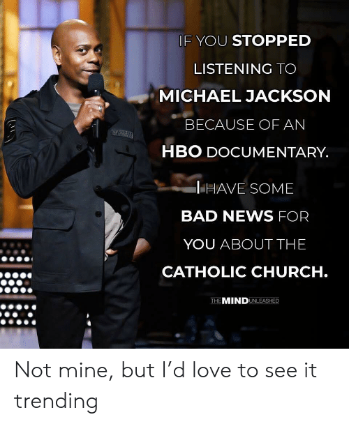 Bad, Church, and Hbo: IF YOU STOPPED  LISTENING TO  MICHAEL JACKSON  BECAUSE OF AN  HBO DOCUMENTARY  HAVE SOME  BAD NEWS FOR  YOU ABOUT THE  CATHOLIC CHURCH  THE MINDUNLEASHED Not mine, but I'd love to see it trending
