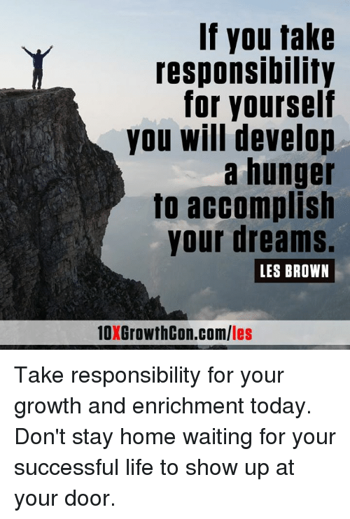 Memes, Browns, and Home: If you take  responsibility  for yourself  you will develop  a hunger  to accomplish  your dreams.  LES BROWN  les Take responsibility for your growth and enrichment today. Don't stay home waiting for your successful life to show up at your door.