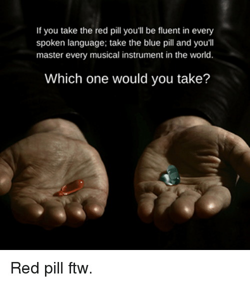 Ftw, Memes, and Blue: If you take the red pill you'll be fluent in every  spoken language; take the blue pill and you'll  master every musical instrument in the world  Which one would you take? Red pill ftw.