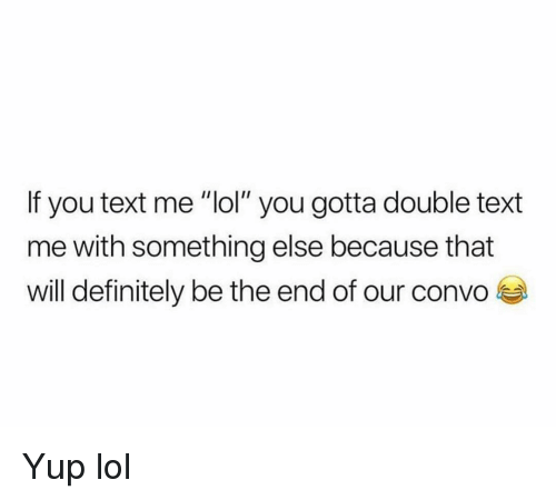 "Definitely, Funny, and Lol: If you text me ""lol"" you gotta double text  me with something else because that  will definitely be the end of our convo Yup lol"