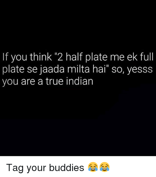 """True, Dekh Bhai, and Indian: If you thin 2 half plate me ek full  plate se jaada milta hai"""" so, yesss  you are a true indian Tag your buddies 😂😂"""