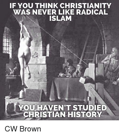 Memes, 🤖, and Islamic: IF YOU THINK CHRISTIANITY  WAS NEVER LIKE RADICAL  ISLAM  YOU HAVENT STUDIED  CHRISTIAN HISTORY CW Brown