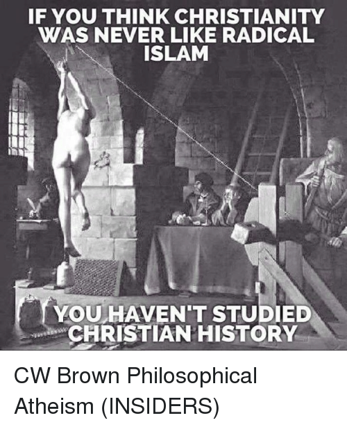 Memes, 🤖, and Islamic: IF YOU THINK CHRISTIANITY  WAS NEVER LIKE RADICAL  ISLAM  YOU HAVENT STUDIED  CHRISTIAN HISTORY CW Brown   Philosophical Atheism (INSIDERS)