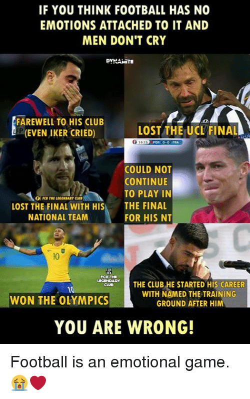 Club, Football, and Memes: IF YOU THINK FOOTBALL HAS NO  EMOTIONS ATTACHED TO IT AND  MEN DON'T CRY  DYNAMITE  FAREWELL TO HIS CLUB  LOST THE UCL FINAL  (EVEN IKER CRIED)  POA 0.0 FRA  COULD NOT  CONTINUE  TO PLAY IN  LOST THE FINAL WITH HIS  THE FINAL  NATIONAL TEAM  FOR HIS NT  PCD THE  THE CLUB HE STARTED His CAREER  WITH NAMED THE TRAINING  WON THE OLYMPICS  GROUND AFTER HIM  YOU ARE WRONG! Football is an emotional game. 😭❤