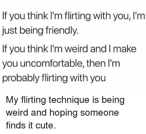 Being Weird, Cute, and Weird: If you think I'm flirting with you, l'm  just being friendly.  If you think I'm weird and I make  you uncomfortable, then l'm  probably flirting with you