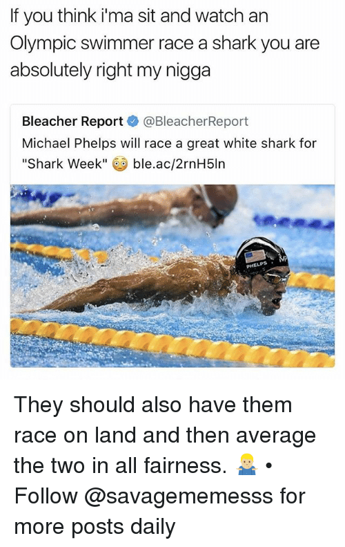 Memes, My Nigga, and Shark: If you think ima sit and watch an  Olympic swimmer race a shark you are  absolutely right my nigga  Bleacher Report  @Bleacher Report  Michael Phelps will race a great white shark for  Shark Week  ble.ac/2rnH5ln  PHELPS They should also have them race on land and then average the two in all fairness. 🤷🏼‍♂️ • ➫➫ Follow @savagememesss for more posts daily