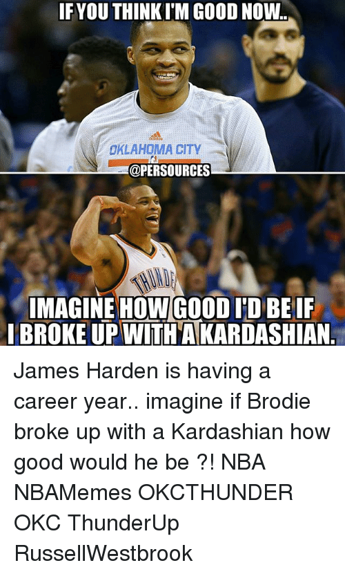 James Harden, Memes, and Nba: IF YOU THINK ITMGOOD NOW  OKLAHOMA CITY  @PERSOURCES  IMAGINE HOW GOOD ID BEIF  I BROKE UP WITHAKARDASHIAN James Harden is having a career year.. imagine if Brodie broke up with a Kardashian how good would he be ?! NBA NBAMemes OKCTHUNDER OKC ThunderUp RussellWestbrook