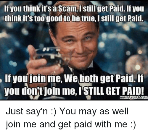 Memes, join.me, and 🤖: If you think it's a Scam, I still get Paid. If you  think it's too good to be true, Istill get Paid.  If you join me, We both get Paid. If  you don't join me, ISTILL GET PAID!  meme crunch com Just say'n :)  You may as well join me and get paid with me :)
