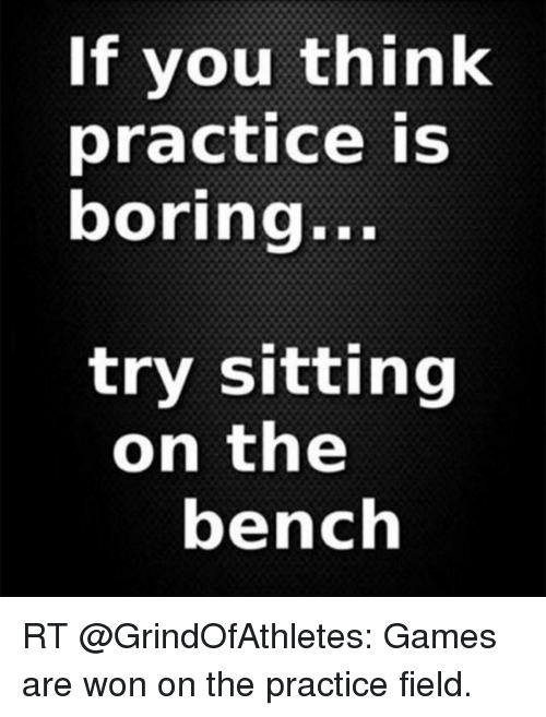Memes, Games, and 🤖: If you think  practice is  boring...  try sitting  on the  bench RT @GrindOfAthletes: Games are won on the practice field.