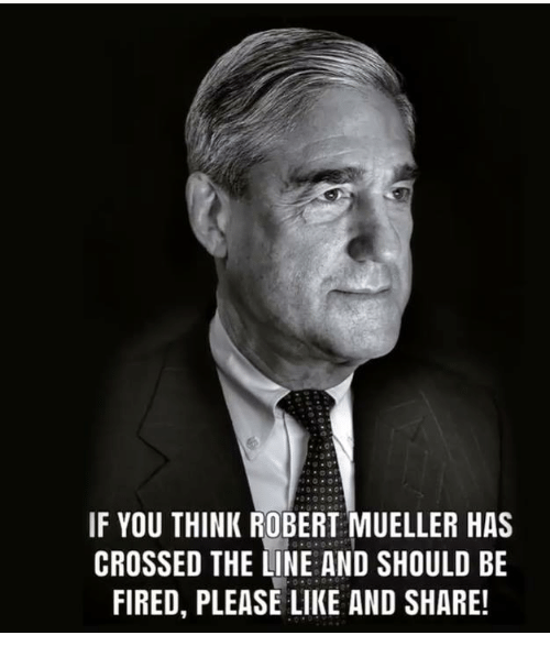 Memes, 🤖, and Think: IF YOU THINK ROBERT MUELLER HAS  CROSSED THE LINE AND SHOULD BE  FIRED, PLEASE LIKE AND SHARE!