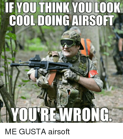 Memes, Cool, and Airsoft: IF YOU THINK YOU LOOK  COOL DOING AIRSOFT  YOUREWRONG ME GUSTA airsoft