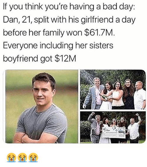 Bad, Bad Day, and Family: If you think you're having a bad day:  Dan, 21, split with his girlfriend a day  before her family won $61.7M  Everyone including her sisters  boyfriend got $12M 😭😭😭