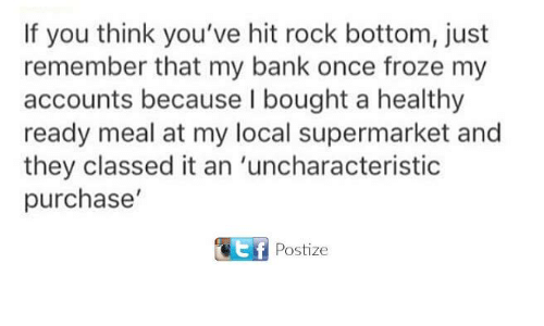 Bank, Once, and Local: If you think you've hit rock bottom, just  remember that my bank once froze my  accounts because I bought a healthy  ready meal at my local supermarket and  they classed it an 'uncharacteristic  purchase'  f Postize