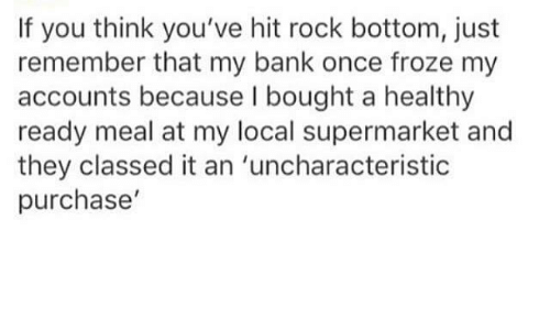 Bank, Humans of Tumblr, and Once: If you think you've hit rock bottom, just  remember that my bank once froze my  accounts because I bought a healthy  ready meal at my local supermarket and  they classed it an 'uncharacteristic  purchase'