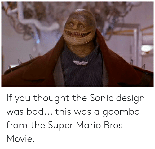 Bad, Super Mario, and Super Mario Bros: If you thought the Sonic design was bad... this was a goomba from the Super Mario Bros Movie.