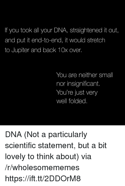Jupiter, Back, and Dna: If you took all your DNA, straightened it out,  and put it end-to-end, it would stretch  to Jupiter and back 10x over.  You are neither small  nor insignificant.  You're just very  well folded. DNA (Not a particularly scientific statement, but a bit lovely to think about) via /r/wholesomememes https://ift.tt/2DDOrM8