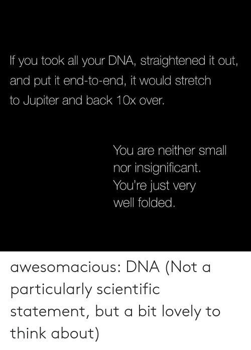 Tumblr, Blog, and Http: If you took all your DNA, straightened it out,  and put it end-to-end, it would stretch  to Jupiter and back 10x over.  You are neither small  nor insignificant.  You're just very  well folded. awesomacious:  DNA (Not a particularly scientific statement, but a bit lovely to think about)