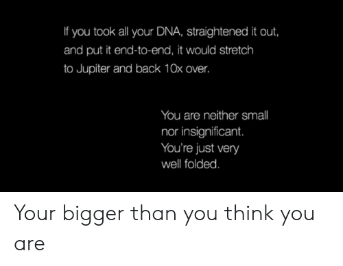 Jupiter, Back, and Dna: If you took all your DNA, straightened it out,  and put it end-to-end, it would stretch  to Jupiter and back 10x over.  You are neither smll  nor insignificant.  You're just very  well folded. Your bigger than you think you are