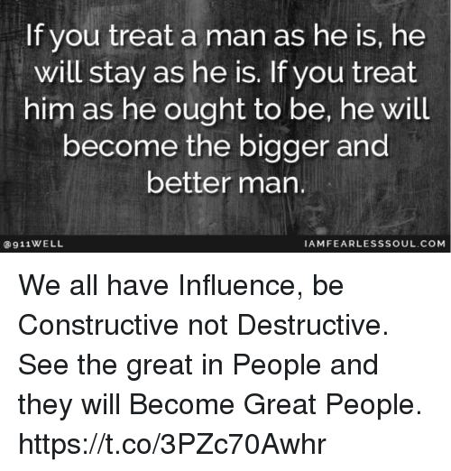 If You Treat a Man as He Is He Will Stay as He Is if You Treat Him