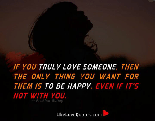 Love, Memes, and Happy: IF YOU TRULY LOVE SOMEONE, THEN  THE ONLY THING YOU WANT FOR  THEM IS TO BE HAPPY. EVEN IF IT'S  NOT WITH YOU  -Prakhar Sahay  LikeLoveQuotes.com
