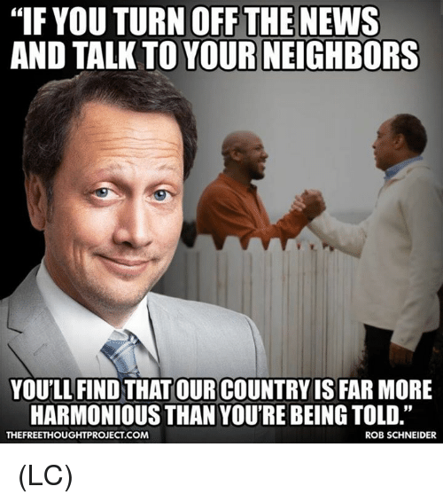 "Memes, News, and Neighbors: ""IF YOU TURN OFF THE NEWS  AND TALK TO YOUR NEIGHBORS  YOUILL FIND THAT OUR COUNTRY IS FAR MORE  HARMONIOUS THAN YOU'RE BEING TOLD.""  THEFREETHOUGHTPROJECT.COM  ROB SCHNEIDER (LC)"