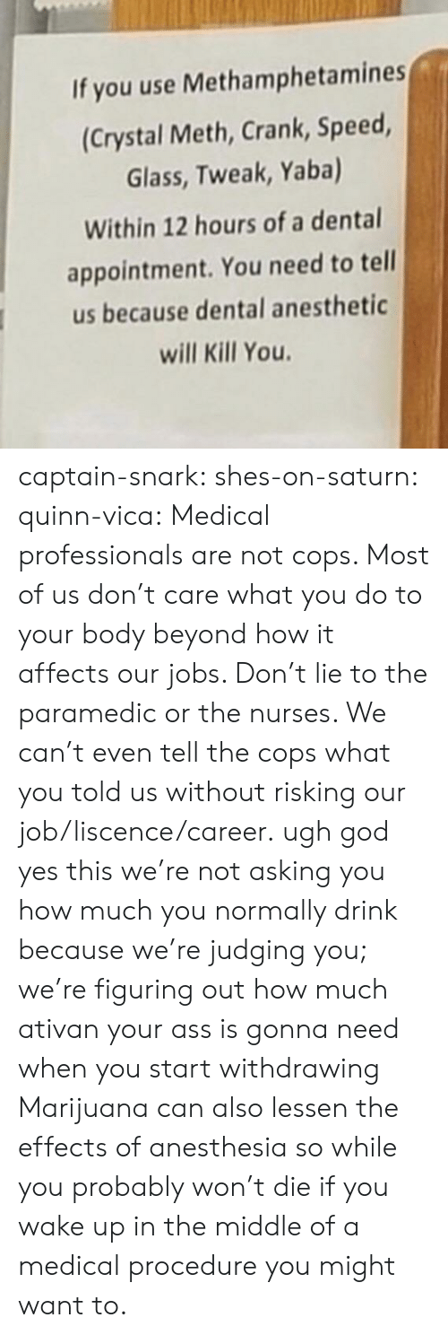 Ass, God, and Tumblr: If you use Methamphetamines  (Crystal Meth, Crank, Speed  Glass, Tweak, Yaba)  Within 12 hours of a dental  appointment. You need to tell  us because dental anesthetic  will Kill You captain-snark:  shes-on-saturn:  quinn-vica:  Medical professionals are not cops. Most of us don't care what you do to your body beyond how it affects our jobs. Don't lie to the paramedic or the nurses.  We can't even tell the cops what you told us without risking our job/liscence/career.  ugh god yes this we're not asking you how much you normally drink because we're judging you; we're figuring out how much ativan your ass is gonna need when you start withdrawing  Marijuana can also lessen the effects of anesthesia so while you probably won't die if you wake up in the middle of a medical procedure you might want to.