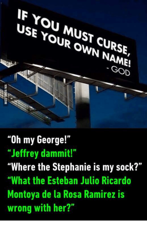 "God, Mexican Word of the Day, and Wrongs: IF YOU USE MUST  YOUR OWN CURSE,  GOD  ""Oh my George!""  ""Jeffrey dammit!""  ""Where the Stephanie is my sock?""  ""What the Esteban Julio Ricardo  Montoya de la Rosa Ramirez is  wrong with her?"""