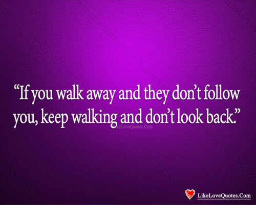 If You Walk Away And They Dont Follow You Keep Walking And Don