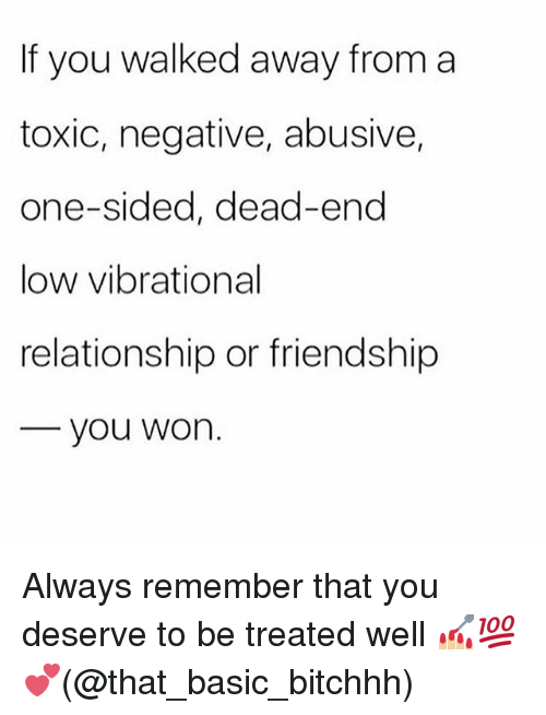 Memes, Friendship, and 🤖: If you walked away from a  toxic, negative, abusive,  one-sided, dead-end  low vibrational  relationship or friendship  you won. Always remember that you deserve to be treated well 💅🏼💯💕(@that_basic_bitchhh)