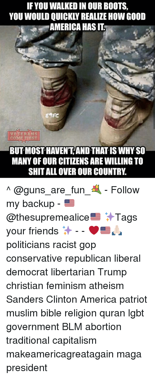 America, Feminism, and Friends: IF YOU WALKED IN OUR BOOTS,  YOU WOULD QUICKLY REALIZE HOW GOOD  AMERICA HAS IT  ETFC  VETERANS  COME BIRST  BUT MOST HAVEN'T AND THAT IS WHY SO  MANY OF OUR CITIZENS ARE WILLING TO  SHIT ALL OVER OUR COUNTRY ^ @guns_are_fun_💐 - Follow my backup - 🇺🇸 @thesupremealice🇺🇸 ✨Tags your friends ✨ - - ❤️🇺🇸🙏🏻 politicians racist gop conservative republican liberal democrat libertarian Trump christian feminism atheism Sanders Clinton America patriot muslim bible religion quran lgbt government BLM abortion traditional capitalism makeamericagreatagain maga president