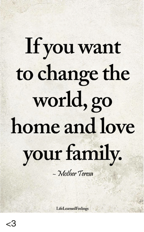 If You Wan To Change The World Go Home And Love Your Family Mother