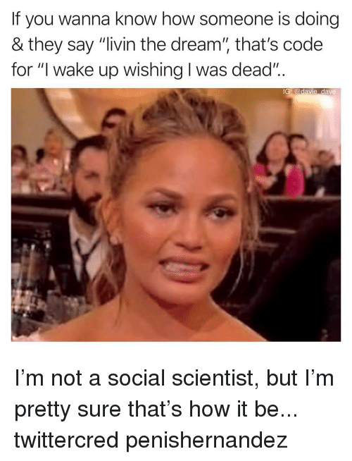 "Funny, Wanna Know, and How: If you wanna know how someone is doing  & they say ""livin the dream"" that's code  for ""I wake up wishing I was dead""..  IG: @davie dave I'm not a social scientist, but I'm pretty sure that's how it be... twittercred penishernandez"