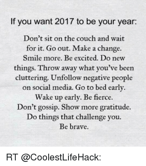 Memes, Social Media, and Brave: If you want 2017 to be your year:  Don't sit on the couch and wait  for it. Go out. Make a change.  Smile more. Be excited. Do new  things. Throw away what you've been  cluttering. Unfollow negative people  on social media. Go to bed early  Wake up early. Be fierce  Don't gossip. Show more gratitude.  Do things that challenge you.  Be brave. RT @CoolestLifeHack: