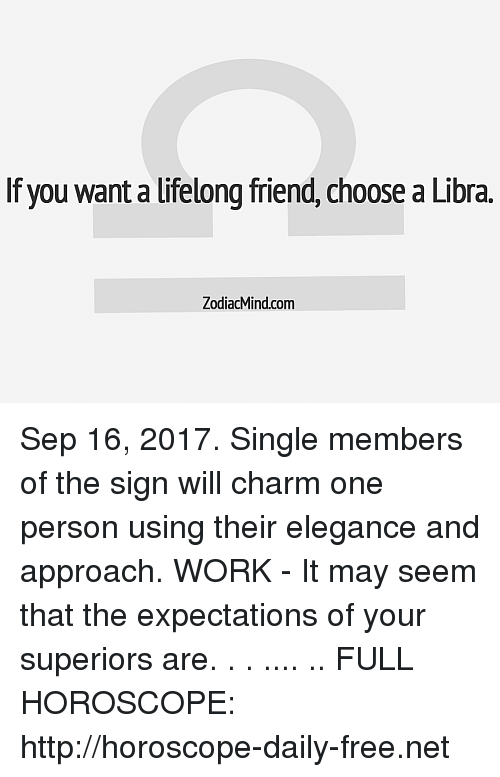 Work, Free, and Horoscope: If you want a lifelong friend, choose a Libra.  ZodiacMind.com Sep 16, 2017. Single members of the sign will charm one person using their elegance and approach. WORK - It may seem that the expectations of your superiors are. . . .... .. FULL HOROSCOPE: http://horoscope-daily-free.net
