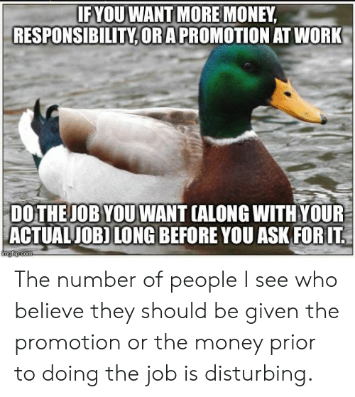 Money, Work, and Responsibility: IF YOU WANT MORE MONEY  RESPONSIBILITY,ORAPROMOTION AT WORK  DO THEJOB YOU WANT (ALONG WITH YOUR  ACTUALJOB) LONG BEFORE YOU ASK FORIT  mgfip.com The number of people I see who believe they should be given the promotion or the money prior to doing the job is disturbing.