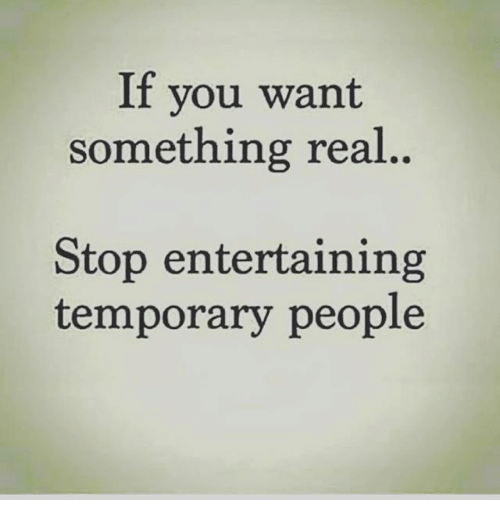 if-you-want-something-real-stop-entertaining-temporary-people-23256369.png a7507a56c3