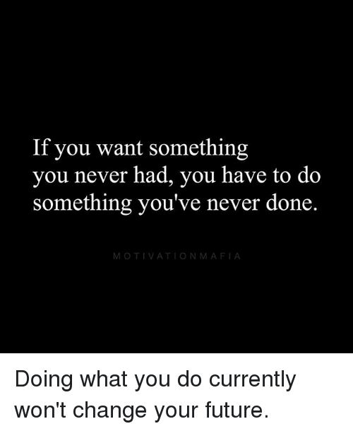 Future, Memes, and Change: If you want something  you never had, you have to do  something you've never done.  MOTIVATIONMAFIA Doing what you do currently won't change your future.