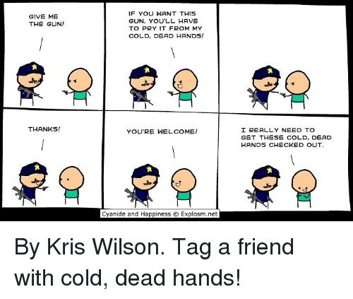 Dank, Cyanide and Happiness, and Cold: IF YOU WANT THIS  GUN, YOU'LL HAVE  TO PRY IT FROM MY  COLD, DEAD HANDS!  GIVE ME  THE GUN!  THANKS!  I REALLY NEED TO  GET THESE COLD, DEAD  HANDS CHECKED OUT  YOU'RE WELCOME!  tx  Cyanide and Happiness  Explosm.net By Kris Wilson. Tag a friend with cold, dead hands!