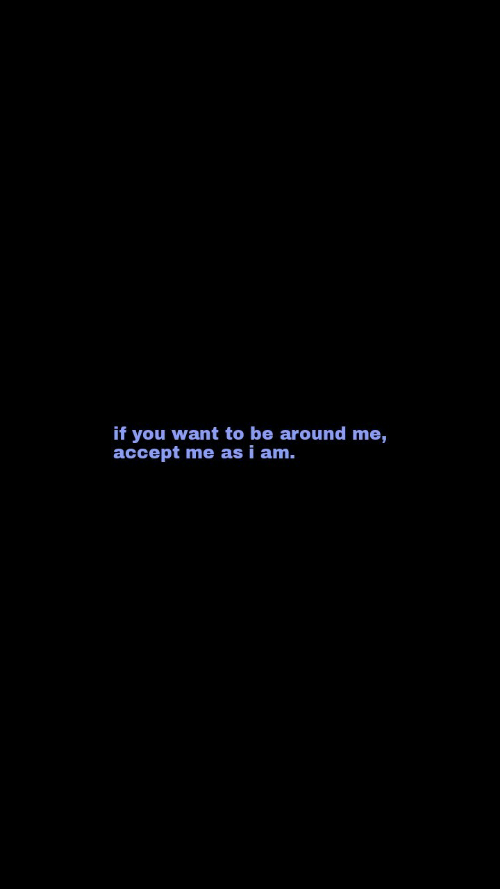 Accept, You, and  Want: if you want to be around me,  accept me as i am