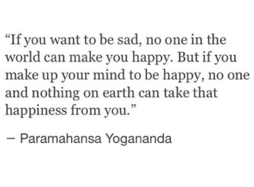 "Earth, Happy, and World: ""If you want to be sad, no one in the  world can make you happy. But if you  make up your mind to be happy, no one  and nothing on earth can take that  happiness from you.""  5  Paramahansa Yogananda"