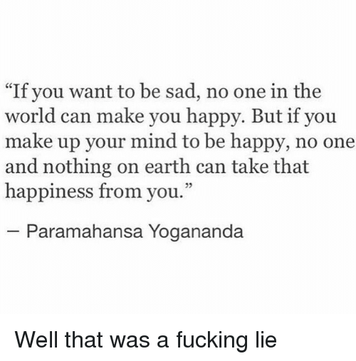 "Fucking, Earth, and Happy: ""If you want to be sad, no one in the  world can make you happy. But if you  make up your mind to be happy, no one  and nothing on earth can take that  happiness from you.""  25  Paramahansa Yogananda Well that was a fucking lie"