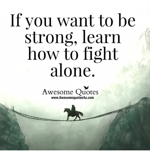 Memes, 🤖, and Be Strong: If you want to be  strong, learn  how to fight  alone.  Awesome Quotes  www.Awesomequotes4u.com